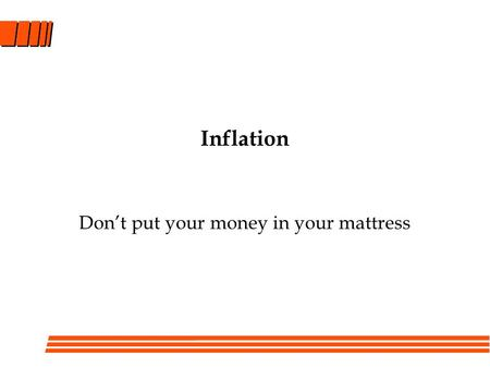 Inflation Don't put your money in your mattress. Topics for today The reasons for inflation and its effect on prices Expressing cash flows in real or.