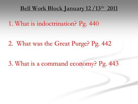 Bell Work Block January 12 /13 th 2011 1. What is indoctrination? Pg. 440 2. What was the Great Purge? Pg. 442 3. What is a command economy? Pg. 443.