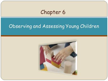 Chapter 6 Observing and Assessing Young Children.