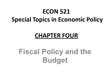 ECON 521 Special Topics in Economic Policy CHAPTER FOUR Fiscal Policy and the Budget.