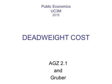Public Economics UC3M 2015 DEADWEIGHT COST AGZ 2.1 and Gruber.