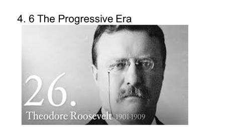 4. 6 The Progressive Era. The Progressive Era 1900-1917 A movement in the early 1900s to solve the problems that have been created by industrialization.