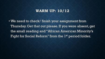 "WARM UP: 10/12 We need to check/ finish your assignment from Thursday. Get that out please. If you were absent, get the small reading and ""African American."