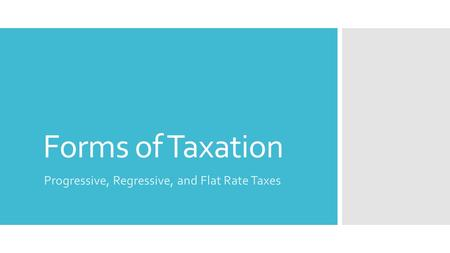 Forms of Taxation Progressive, Regressive, and Flat Rate Taxes.