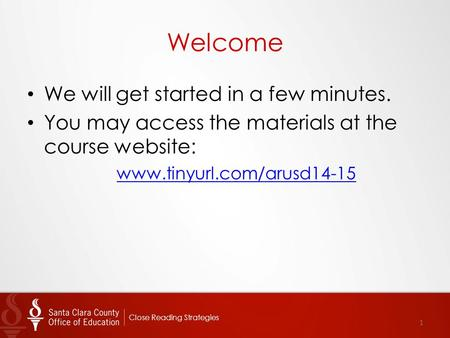 Welcome We will get started in a few minutes. You may access the materials at the course website: www.tinyurl.com/arusd14-15 1 Close Reading Strategies.