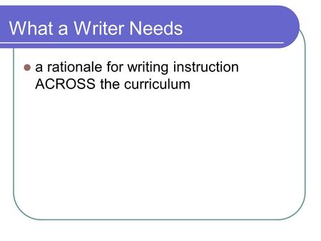 What a Writer Needs a rationale for writing instruction ACROSS the curriculum.