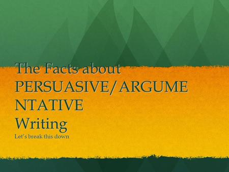 The Facts about PERSUASIVE/ARGUME NTATIVE Writing Let's break this down.