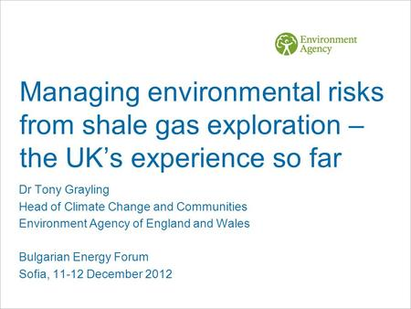 Managing environmental risks from shale gas exploration – the UK's experience so far Dr Tony Grayling Head of Climate Change and Communities Environment.