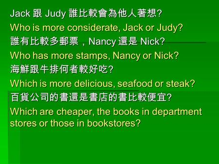 Jack 跟 Judy 誰比較會為他人著想 ? Who is more considerate, Jack or Judy? 誰有比較多郵票, Nancy 還是 Nick? Who has more stamps, Nancy or Nick? 海鮮跟牛排何者較好吃 ? Which is more delicious,