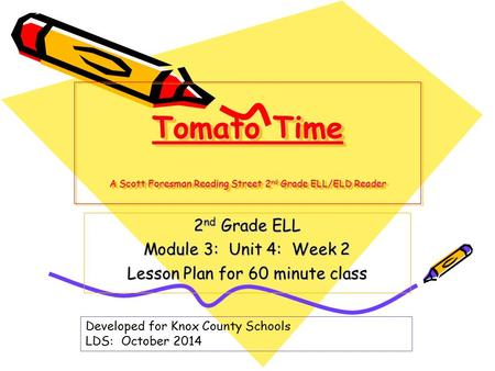 Tomato Time A Scott Foresman Reading Street 2 nd Grade ELL/ELD Reader 2 nd Grade ELL Module 3: Unit 4: Week 2 Lesson Plan for 60 minute class Developed.