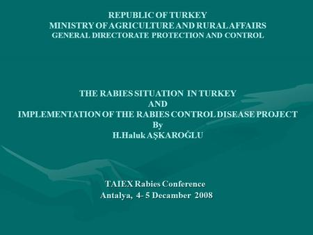 TAIEX Rabies Conference Antalya, 4- 5 Decamber 2008 Antalya, 4- 5 Decamber 2008 REPUBLIC OF TURKEY MINISTRY OF AGRICULTURE AND RURAL AFFAIRS GENERAL DIRECTORATE.