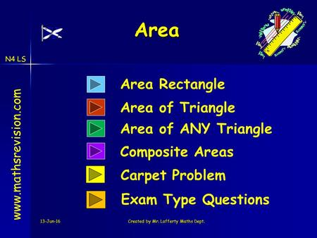 N4 LS 13-Jun-16Created by Mr. Lafferty Maths Dept. Area Area www.mathsrevision.com Area Rectangle Composite Areas Area of Triangle Carpet Problem Exam.