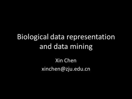 Biological data representation and data mining Xin Chen