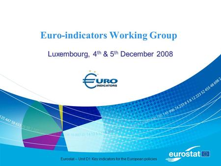 Eurostat – Unit D1 Key indicators for the European policies Euro-indicators Working Group Luxembourg, 4 th & 5 th December 2008.