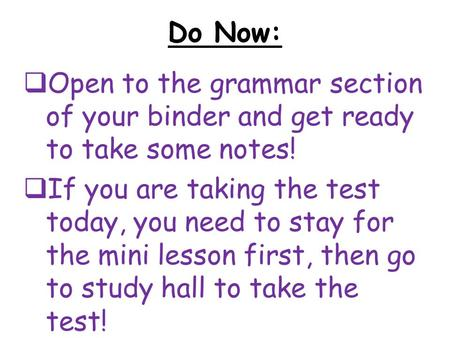 Do Now:  Open to the grammar section of your binder and get ready to take some notes!  If you are taking the test today, you need to stay for the mini.