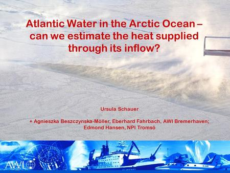 1 Atlantic Water in the Arctic Ocean – can we estimate the heat supplied through its inflow? Ursula Schauer + Agnieszka Beszczynska-Möller, Eberhard Fahrbach,