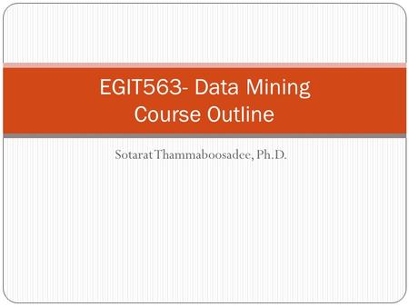 Sotarat Thammaboosadee, Ph.D. EGIT563- Data Mining Course Outline.