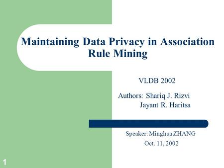 1 Maintaining Data Privacy in Association Rule Mining Speaker: Minghua ZHANG Oct. 11, 2002 Authors: Shariq J. Rizvi Jayant R. Haritsa VLDB 2002.