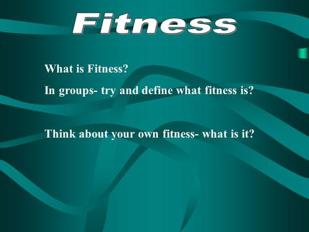What is Fitness? In groups- try and define what fitness is? Think about your own fitness- what is it?