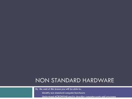 NON STANDARD HARDWARE By the end of this lesson you will be able to: 1. Identify non standard computer hardware 2. Understand ACRONYMS used to describe.