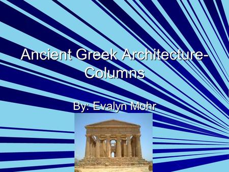 Ancient Greek Architecture- Columns By: Evalyn Mohr.
