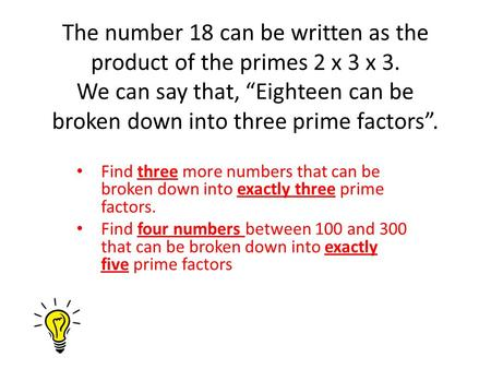"The number 18 can be written as the product of the primes 2 x 3 x 3. We can say that, ""Eighteen can be broken down into three prime factors"". Find three."