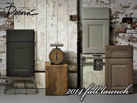 2014 FALL LAUNCH FALL 2014 PREMIUM AND TRENDING DESIGN OPTIONS −Transitional door styles −Gray finishes −Additional glazes −Product enhancements.