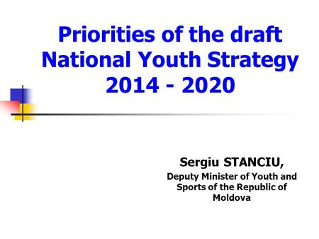 Priorities of the draft National Youth Strategy 2014 - 2020 Sergiu STANCIU, Deputy Minister of Youth and Sports of the Republic of Moldova.