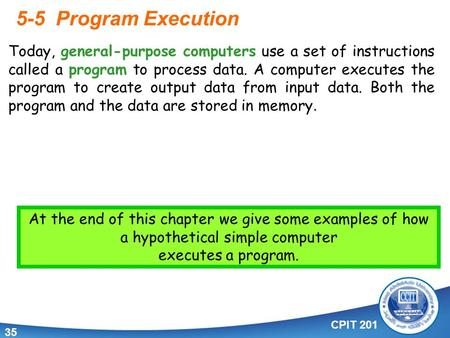 CPIT 201 35 5-5 Program Execution. Today, general-purpose computers use a set of instructions called a program to process data. A computer executes the.