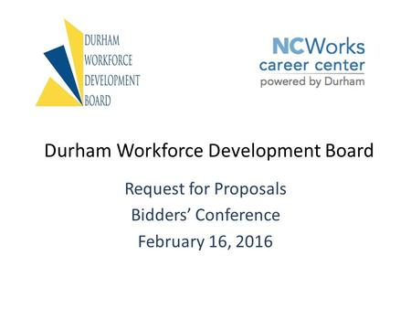 Durham Workforce Development Board Request for Proposals Bidders' Conference February 16, 2016.