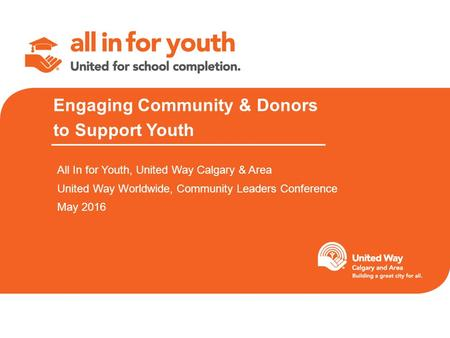Engaging Community & Donors to Support Youth All In for Youth, United Way Calgary & Area United Way Worldwide, Community Leaders Conference May 2016.