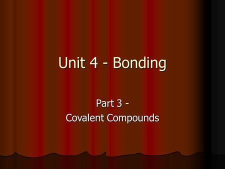 Unit 4 - Bonding Part 3 - Covalent Compounds. Molecules Covalent bond – a bond formed when atoms share one or more pairs of electrons Covalent bond –