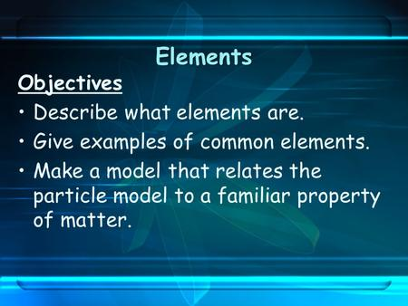Elements Objectives Describe what elements are. Give examples of common elements. Make a model that relates the particle model to a familiar property of.