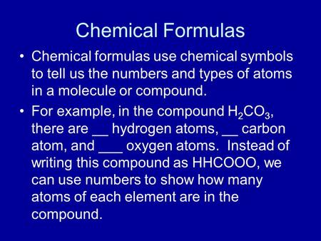 Chemical Formulas Chemical formulas use chemical symbols to tell us the numbers and types of atoms in a molecule or compound. For example, in the compound.