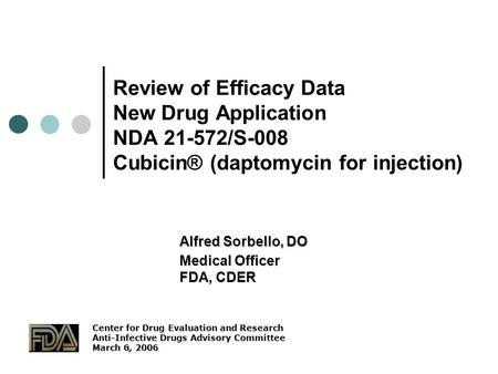 1 Review of Efficacy Data New Drug Application NDA 21-572/S-008 Cubicin® (daptomycin for injection) Alfred Sorbello, DO Medical Officer FDA, CDER Center.