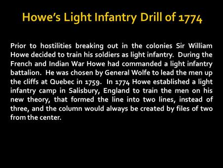 Prior to hostilities breaking out in the colonies Sir William Howe decided to train his soldiers as light infantry. During the French and Indian War Howe.