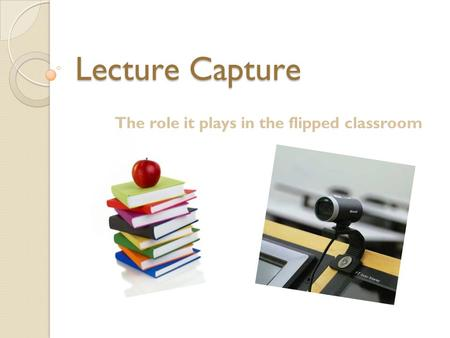 Lecture Capture The role it plays in the flipped classroom.