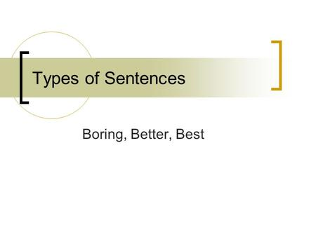 Types of Sentences Boring, Better, Best. Simple Sentence A simple sentence contains a subject (noun or pronoun) and a predicate (verb). It expresses a.