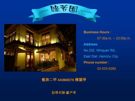 Business Hours : 07:30a.m. ~ 23:00p.m. Address: No.232, Minquan Rd., East Dist.,Hsinchu City Phone number : 03-533-9280 餐旅二甲 4A0M0078 陳穎亭 指導老師 : 羅尹希.
