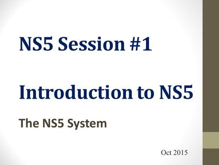 NS5 Session #1 Introduction to NS5 The NS5 System Oct 2015.