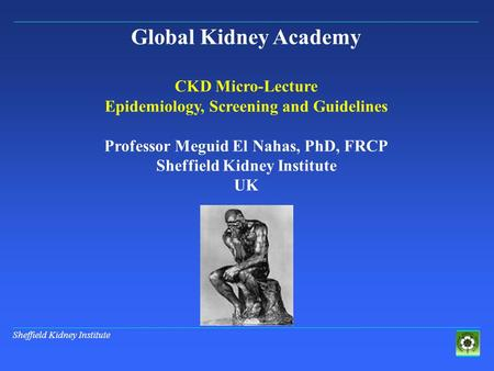 Sheffield Kidney Institute Global Kidney Academy CKD Micro-Lecture Epidemiology, Screening and Guidelines Professor Meguid El Nahas, PhD, FRCP Sheffield.