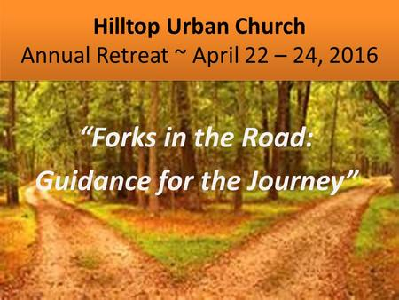 "Hilltop Urban Church Annual Retreat ~ April 22 – 24, 2016 ""Forks in the Road: Guidance for the Journey"""