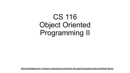 CS 116 Object Oriented Programming II Acknowledgement: Contains materials provided by George Koutsogiannakis and Matt Bauer.