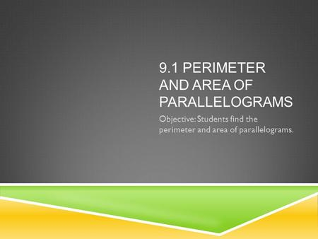 9.1 PERIMETER AND AREA OF PARALLELOGRAMS Objective: Students find the perimeter and area of parallelograms.