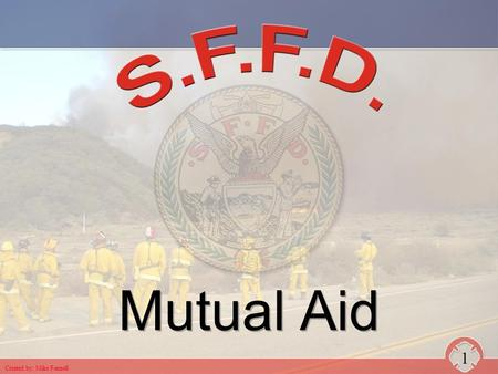 Mutual Aid 1 Created by: Mike Fennell. CALIFORNIA MASTER MUTUAL AID AGREEMENT n State of California, all State agencies, all political subdivisions and.