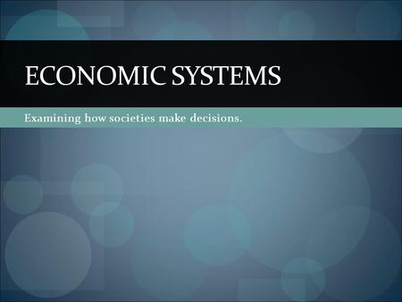 Examining how societies make decisions. ECONOMIC SYSTEMS.