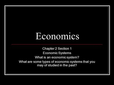 Economics Chapter 2 Section 1 Economic Systems What is an economic system? What are some types of economic systems that you may of studied in the past?