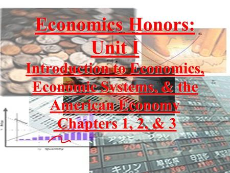 Economics Honors: Unit I Introduction to Economics, Economic Systems, & the American Economy Chapters 1, 2, & 3.