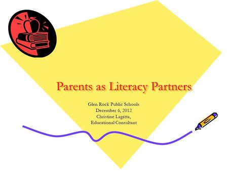 Parents as Literacy Partners Glen Rock Public Schools December 6, 2012 Christine Lagatta, Educational Consultant.