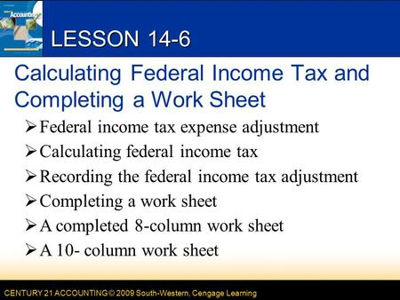 CENTURY 21 ACCOUNTING © 2009 South-Western, Cengage Learning LESSON 14-6 Calculating Federal Income Tax and Completing a Work Sheet  Federal income tax.